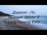 Дидюля - По течению (Mister E Long Flowing Edit)