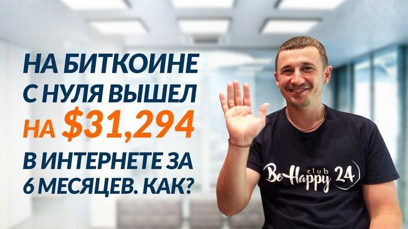 BeHappy24 на Биткоине с нуля вышел на $31 294 в Интернете за 6 мес КАК Интервью с Денисом Бойко