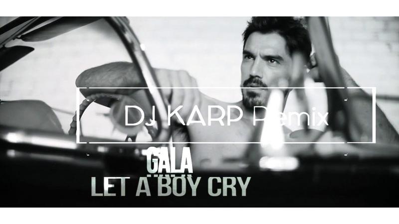Gala - Let A Boy Cry ( DJ KARP Remix ) [2018]