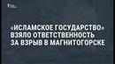 ИГ берёт на себя ответственность за взрывы в Магнитогорске. Власти опровергают / Новости