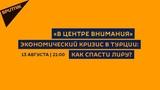 В центре внимания 13.08.18 Экономический кризис в Турции как спасти лиру