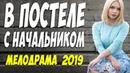 Новятина 2019 порвала всех! ** В ПОСТЕЛЕ С НАЧАЛЬНИКОМ ** Русские мелодрамы 2019 новинки HD