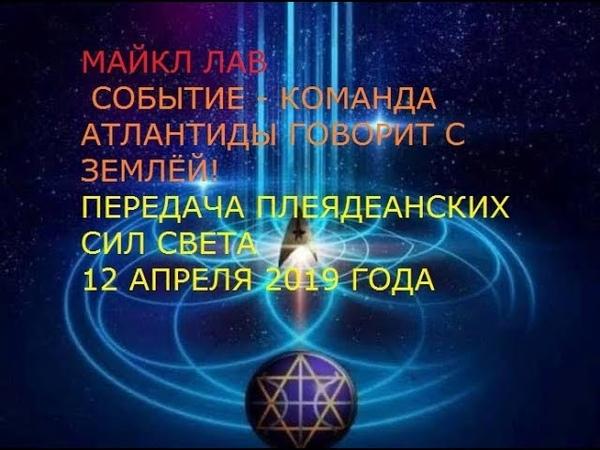МАЙКЛ ЛАВ СОБЫТИЕ КОМАНДА АТЛАНТИДЫ ГОВОРИТ С ЗЕМЛЁЙ 12 4 2019