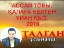 АССАЙ ТОБЫ. ҚАЛАҒА КЕЛГЕН ҮИАҢ ҚЫЗ. ТАЛГАН ҰСЫНАДЫ. 2018