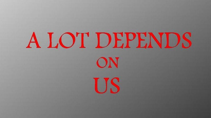 A LOT DEPENDS ON US