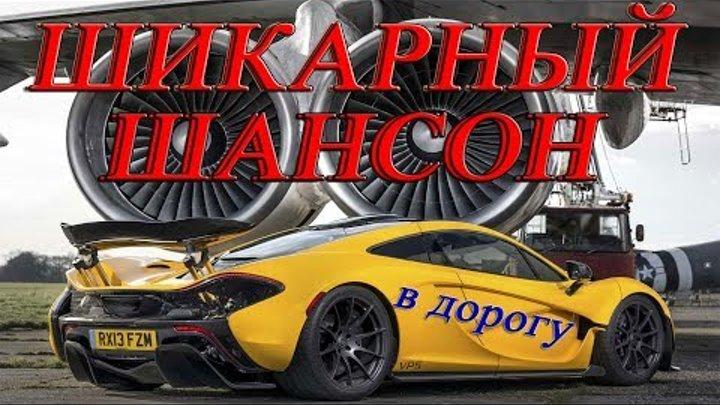 ШИКАРНЫЙ ШАНСОН В МАШИНУ / Красивые песни в дорогу / Сборник 2017