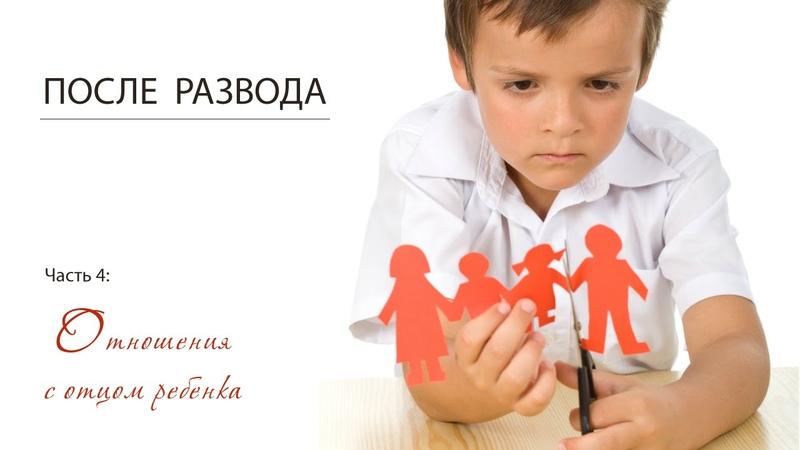 Часть 4 серии После развода Отношения с отцом ребенка после развода родителей