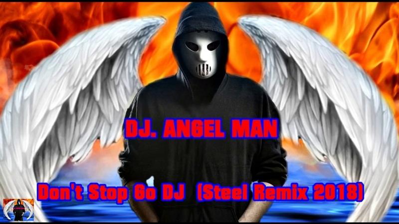 DJ. ANGEL MAN - Don't Stop Go DJ (Steel Remix 2018)