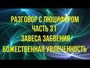 РАЗГОВОР С ЛЮЦИФЕРОМ Часть 31 Завеса забвения Божественная Увлеченность