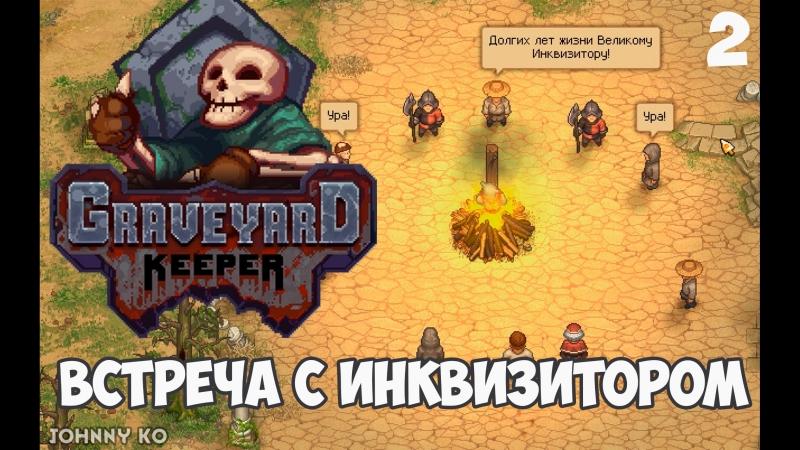 ВСТРЕЧА С ИНКВИЗИТОРОМ 2 Летсплей прохождение Graveyard Keeper