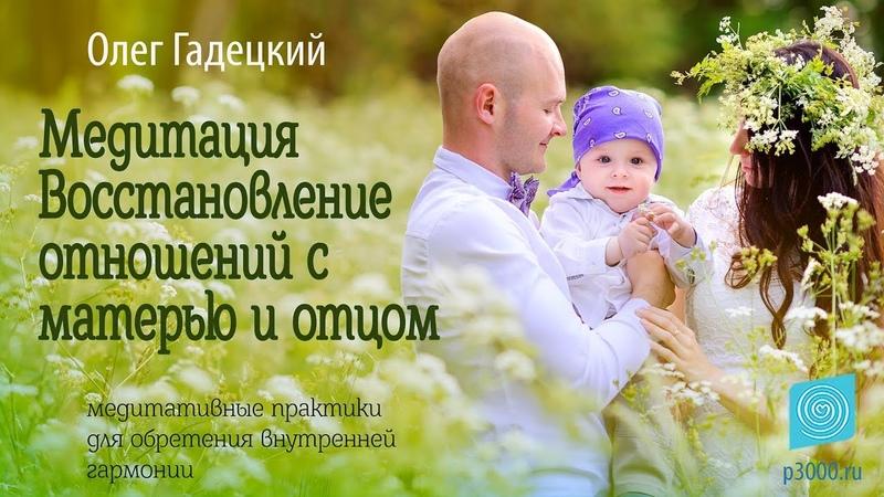 Медитация «Восстановление отношений с матерью и отцом». Олег Гадецкий