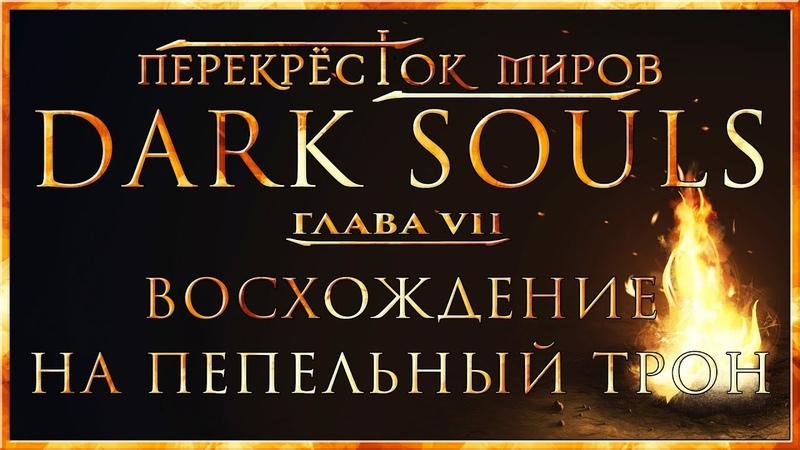 Перекрёсток миров Глава 7 Восхождение на пепельный трон Dark Souls Lore