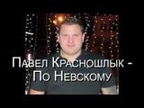 Павел Красношлык (сл.и муз.П.Красношлык, ар. В.Егоров) - По Невскому