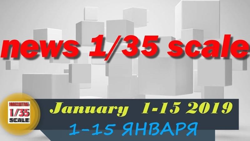 Новинки в 35-ом масштабе/News in 35th scale 1-15 JANUARY 2019