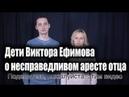 Дети Виктора Ефимова о несправедливом аресте отца efimovfree