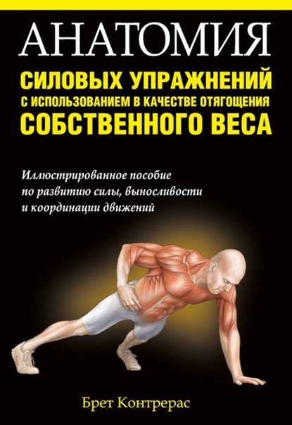 Контрерас Брет — Анатомия силовых упражнений. Год издания: 2014 Количество страниц 224Язык: Русский Описание: Приводится 156 эффективных упражнений, позволяющих проработать основные группы мышц