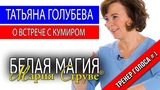 Белая Магия Марии Струве - Татьяна Голубева - бард - о встрече.с кумиром