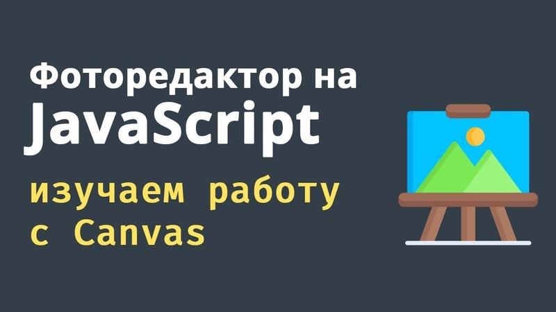 Изучаем JavaScript Пишем фото редактор на Canvas и JS Практика