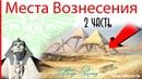 МЕСТА ВОЗНЕСЕНИЯ Чакры Земли Тайны Пирамид Египта 2 часть