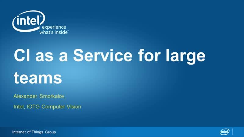 CI as a Service for Large Teams Intel IOTG Computer Vision Alexander Smorkalov