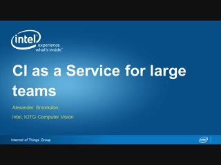 Ci as a service for large teams intel iotg computer vision alexander smorkalov