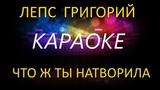 Лепс Григорий - Что ж ты натворила (КАРАОКЕ)