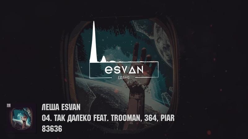 Леша esvan - Так далеко feat. Trooman, 364, PIAR