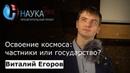Виталий Егоров - Освоение космоса частники или государство