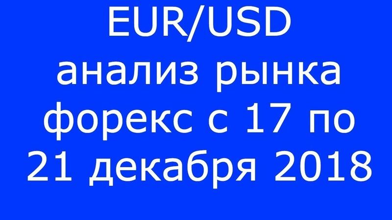 EURUSD - Еженедельный Анализ Рынка Форекс c 17 по 21.12.2018. Анализ Форекс.