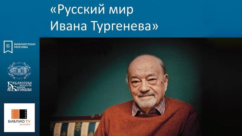 Русский мир Ивана Тургенева. Цикл лекций Игоря Золотусского.