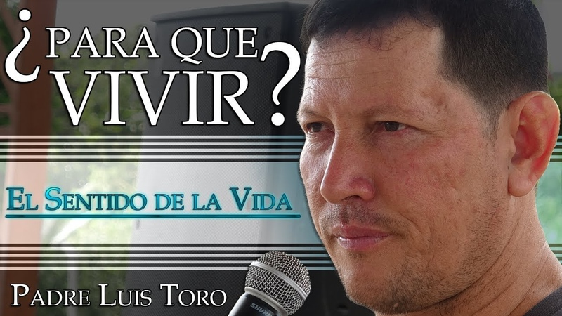 ¿Para que Vivir? El Sentido de la Vida - Padre Luis Toro