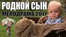 Жизненная мелодрама 2017! РОДНОЙ СЫН Русские мелодрамы 2017 новинки HD 1080P
