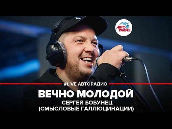 🅰️ Сергей Бобунец Смысловые Галлюцинации Вечно Молодой LIVE Авторадио