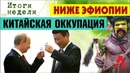 Китайская оккупация| Антирекорд: Россия ниже Эфиопии. Итоги недели