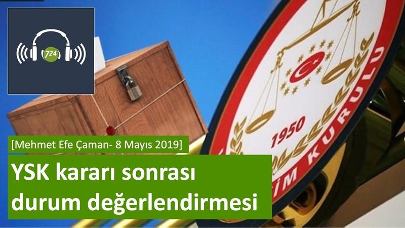 YSK kararı sonrası durum değerlendirmesi [Mehmet Efe Çaman - 8 Mayıs 2019]