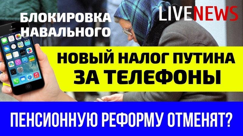 Налог Путина на телефоны | Блокировка Навального | Пенсионную реформу отменят?