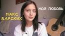 Макс Барских - Моя любовь (cover by Valery. Y./Лера Яскевич) альфакастингсмелее