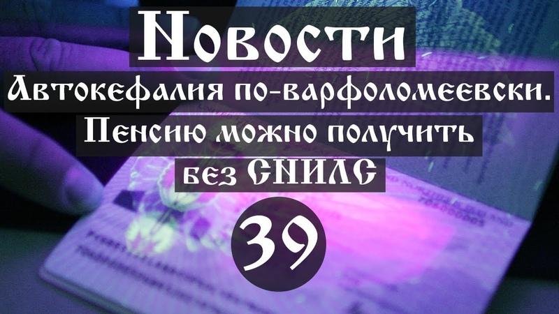 Новости. Автокефалия по-варфоломеевски. Пенсию можно получить без СНИЛС (Выпуск №39)