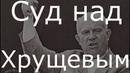 Хрущев Суд Репрессии Убийство Сталина и Берия Начало конца СССР