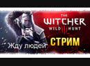 СТРИМ ВЕДЬМАК 3 ДИКАЯ ОХОТА THE WITCHER 3 WILD HUNT ПРОХОЖДЕНИЕ
