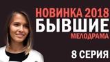 СЕРИАЛ БЫВШИЕ 2018  - 8 СЕРИЯ - Русские мелодрамы 2018 HD