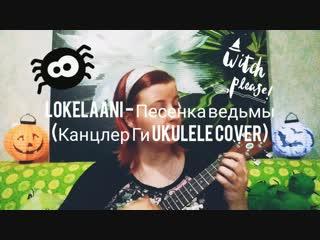 Lokelaani - Песенка ведьмы (Канцлер Ги ukulele cover)
