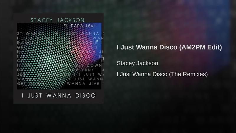 Stacey Jackson feat. Papa Levi - I Just Wanna Disco (AM2PM Edit Audio)