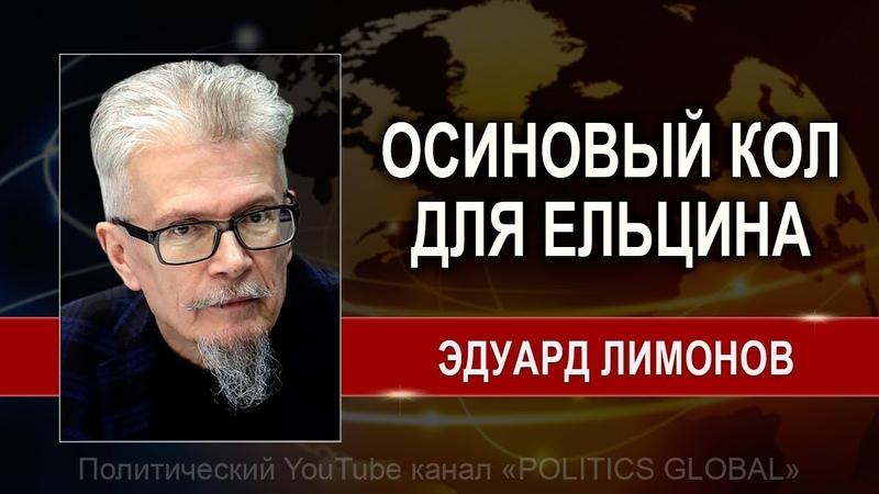 Эдуард ЛИМОНОВ ОСИНОВЫЙ KOЛ ДЛЯ ЕЛЬЦИНА А НЕ ЕЛЬЦИН ЦЕНТР