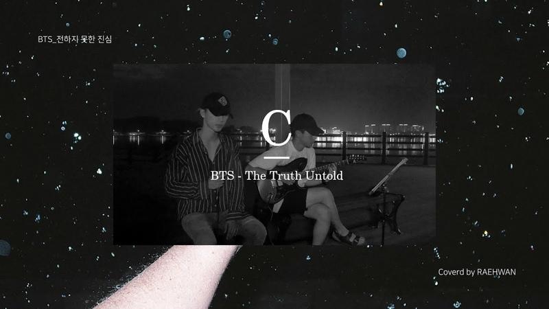 [YOUTUBE: 180826] RAEHWAN - Cover Video 03 BTS - The Truth Untold (전하지 못한 진심) (Guitar Ver) (Ковер от 래환)