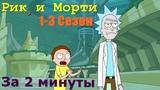 Рик и Морти (1-3 сезон) ЗА 2 МИНУТЫ!!!