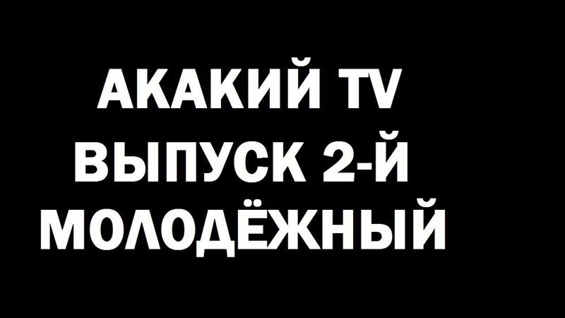 АКАКИЙ TV МОЛОДЕЖНЫЙ