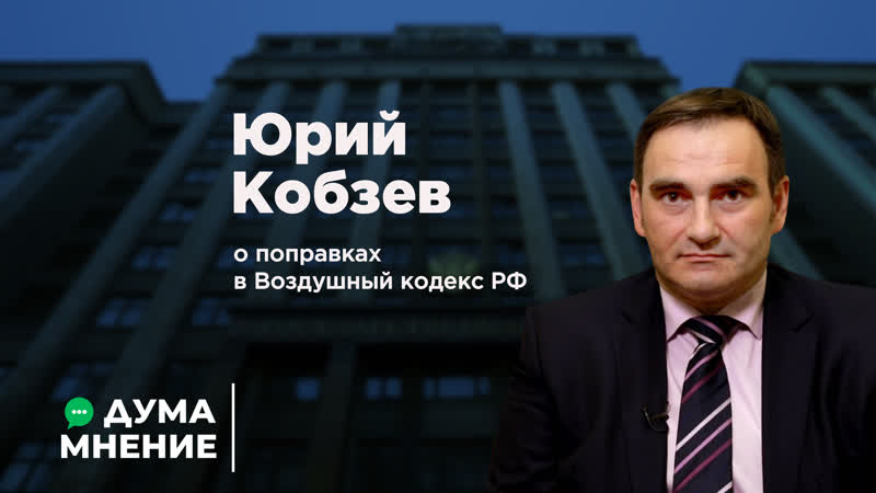 ДумаМнение Юрий Кобзев о поправках в Воздушный кодекс РФ