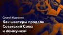 Как шахтеры продали СССР и коммунизм, а профсоюзы продвигали капитализм. Кургинян vs леваки, 6 серия