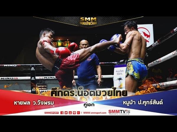 SMM ขอบสังเวียน ศึกดร น็อตมวยไทย คู่เอก หาญพล ว วังพรม หมูป่า ป ศุกร์สันต์ 5 มี ค 62